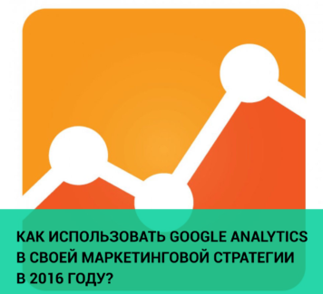 Как использовать Google Analytics в своей маркетинговой стратегии в 2016 году?
